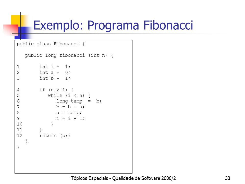 Tópicos Especiais - Qualidade de Software 2008/233 Exemplo: Programa Fibonacci public class Fibonacci { public long fibonacci (int n) { 1 int i = 1; 2 int a = 0; 3 int b = 1; 4 if (n > 1) { 5 while (i < n) { 6 long temp = b; 7 b = b + a; 8 a = temp; 9 i = i + 1; 10 } 11 } 12 return (b); }