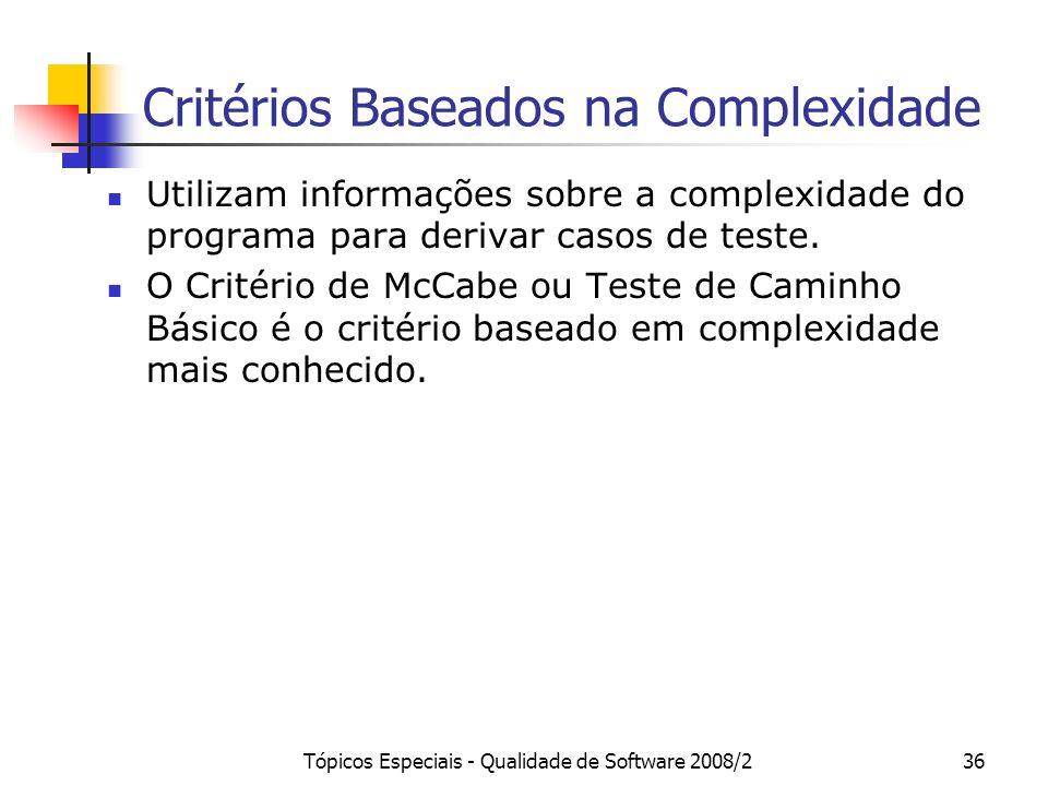 Tópicos Especiais - Qualidade de Software 2008/236 Critérios Baseados na Complexidade Utilizam informações sobre a complexidade do programa para derivar casos de teste.