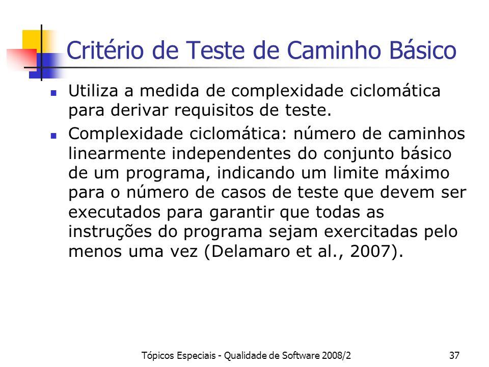 Tópicos Especiais - Qualidade de Software 2008/237 Critério de Teste de Caminho Básico Utiliza a medida de complexidade ciclomática para derivar requisitos de teste.