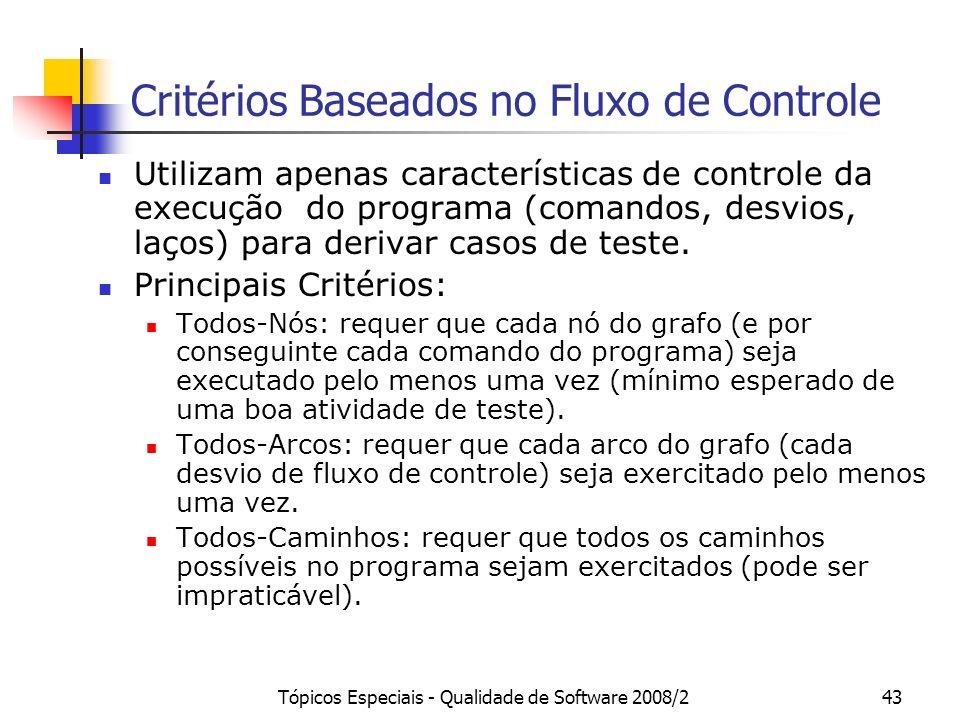 Tópicos Especiais - Qualidade de Software 2008/243 Critérios Baseados no Fluxo de Controle Utilizam apenas características de controle da execução do programa (comandos, desvios, laços) para derivar casos de teste.