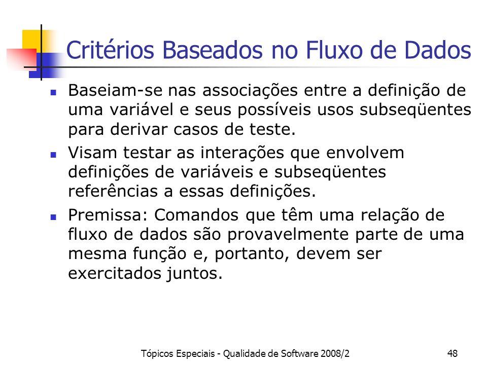 Tópicos Especiais - Qualidade de Software 2008/248 Critérios Baseados no Fluxo de Dados Baseiam-se nas associações entre a definição de uma variável e seus possíveis usos subseqüentes para derivar casos de teste.