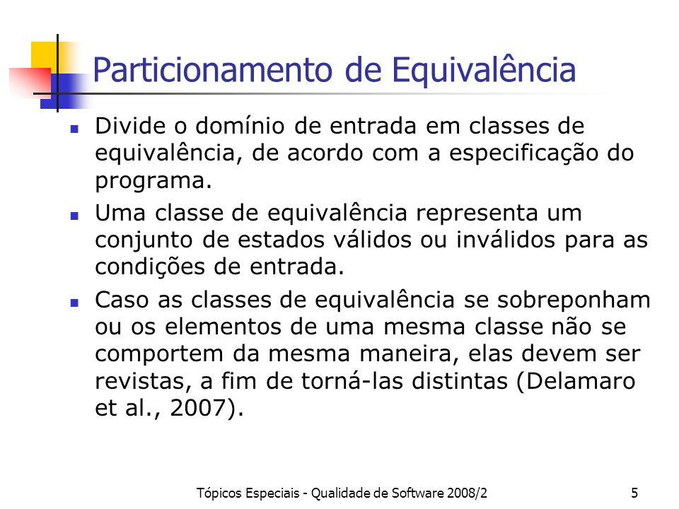 Tópicos Especiais - Qualidade de Software 2008/25 Particionamento de Equivalência Divide o domínio de entrada em classes de equivalência, de acordo com a especificação do programa.