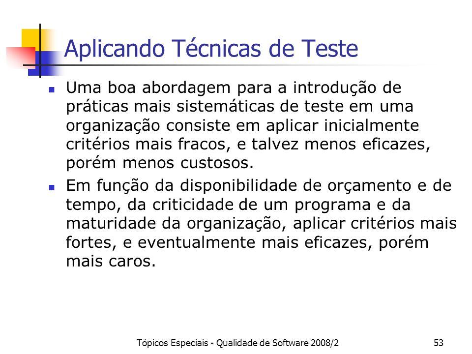Tópicos Especiais - Qualidade de Software 2008/253 Aplicando Técnicas de Teste Uma boa abordagem para a introdução de práticas mais sistemáticas de teste em uma organização consiste em aplicar inicialmente critérios mais fracos, e talvez menos eficazes, porém menos custosos.