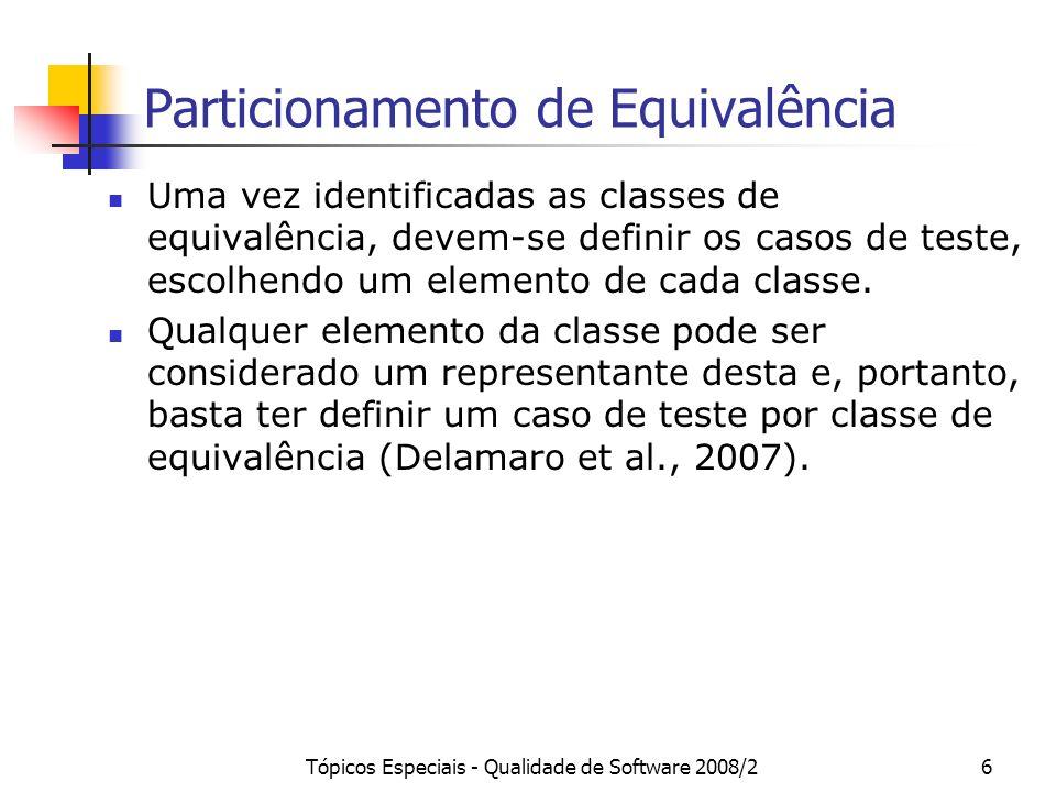 Tópicos Especiais - Qualidade de Software 2008/26 Particionamento de Equivalência Uma vez identificadas as classes de equivalência, devem-se definir os casos de teste, escolhendo um elemento de cada classe.