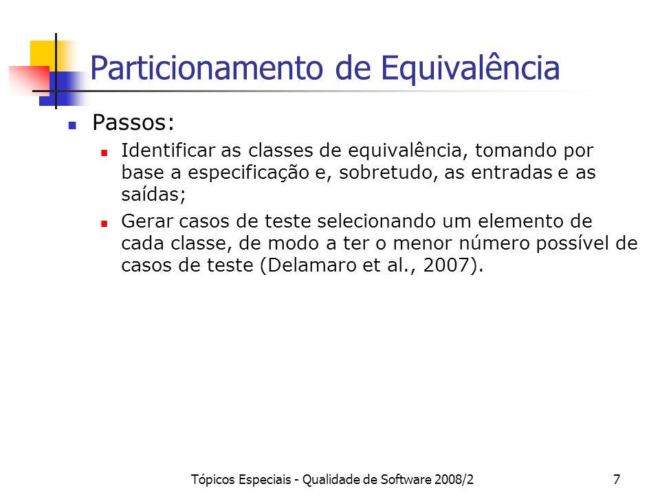 Tópicos Especiais - Qualidade de Software 2008/27 Particionamento de Equivalência Passos: Identificar as classes de equivalência, tomando por base a especificação e, sobretudo, as entradas e as saídas; Gerar casos de teste selecionando um elemento de cada classe, de modo a ter o menor número possível de casos de teste (Delamaro et al., 2007).