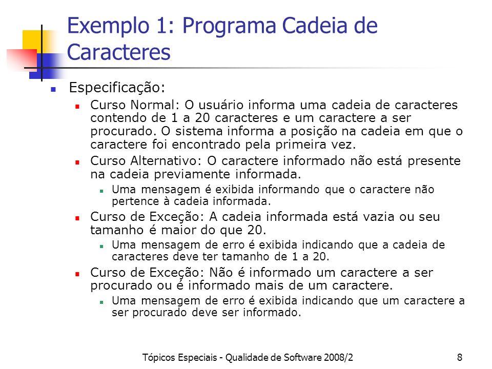 Tópicos Especiais - Qualidade de Software 2008/28 Exemplo 1: Programa Cadeia de Caracteres Especificação: Curso Normal: O usuário informa uma cadeia de caracteres contendo de 1 a 20 caracteres e um caractere a ser procurado.