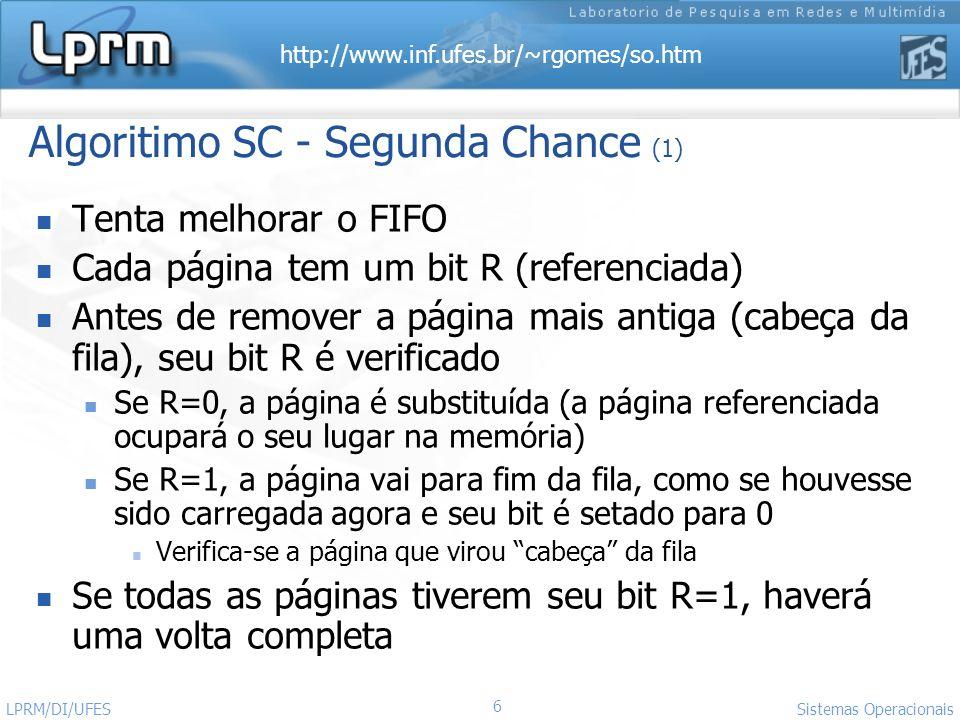 http://www.inf.ufes.br/~rgomes/so.htm 6 Sistemas Operacionais LPRM/DI/UFES Algoritimo SC - Segunda Chance (1) Tenta melhorar o FIFO Cada página tem um