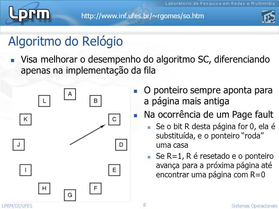 http://www.inf.ufes.br/~rgomes/so.htm 8 Sistemas Operacionais LPRM/DI/UFES Algoritmo do Relógio Visa melhorar o desempenho do algoritmo SC, diferencia