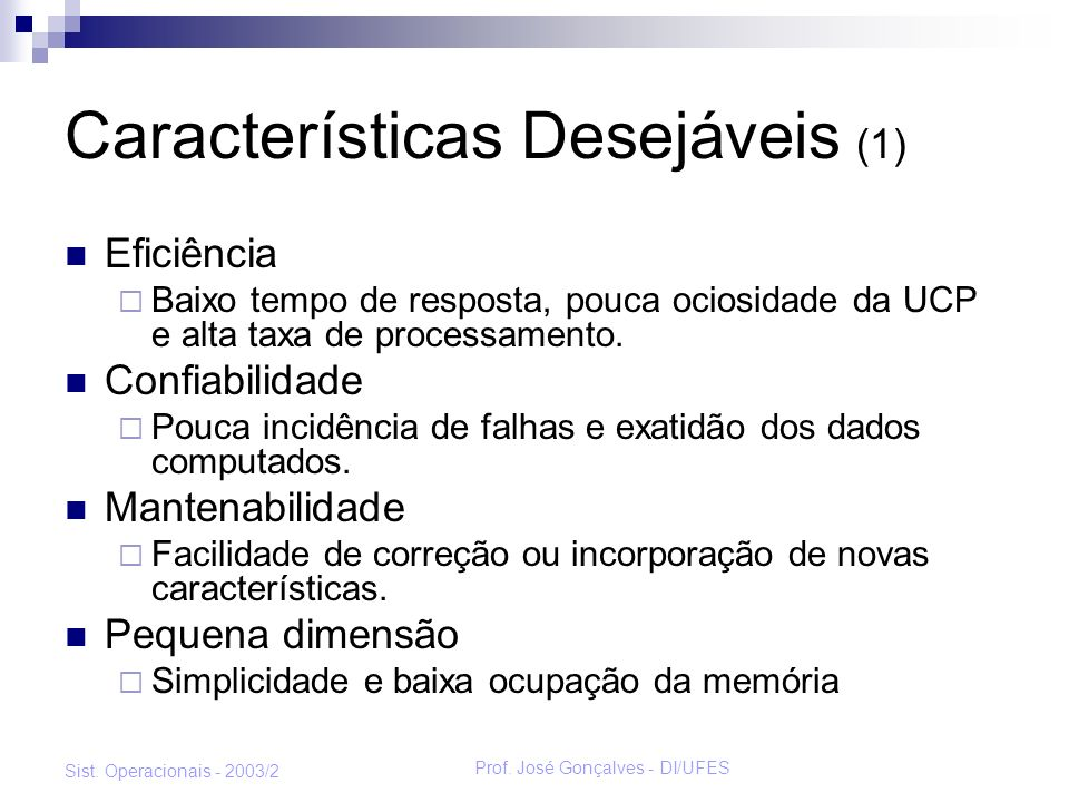 Prof. José Gonçalves - DI/UFES Sist. Operacionais - 2003/2 Características Desejáveis (1) Eficiência Baixo tempo de resposta, pouca ociosidade da UCP