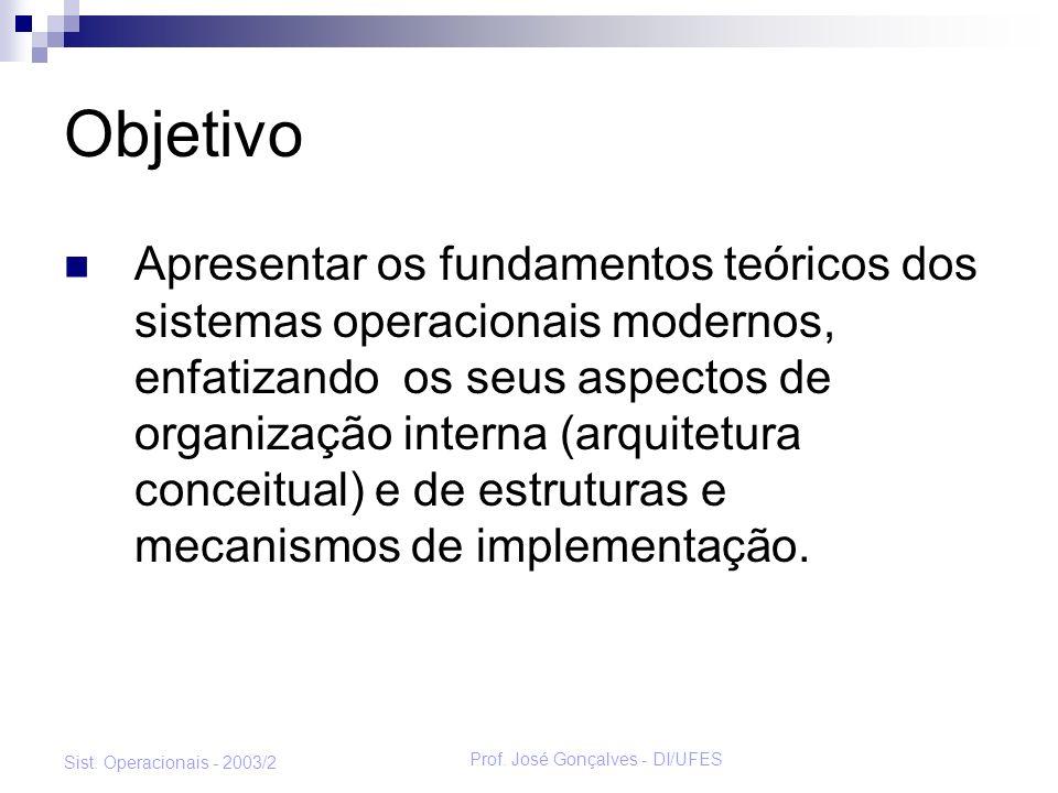 Prof. José Gonçalves - DI/UFES Sist. Operacionais - 2003/2 Objetivo Apresentar os fundamentos teóricos dos sistemas operacionais modernos, enfatizando