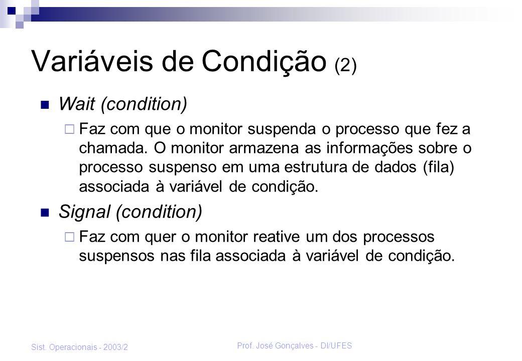 Prof. José Gonçalves - DI/UFES Sist. Operacionais - 2003/2 Variáveis de Condição (2) Wait (condition) Faz com que o monitor suspenda o processo que fe