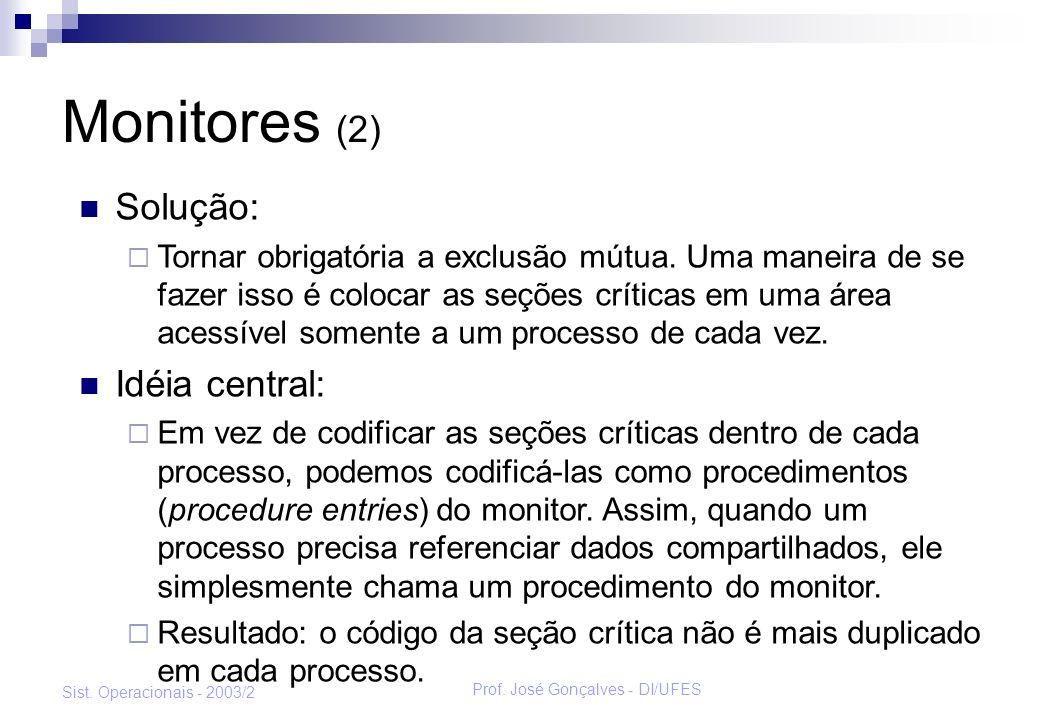 Prof. José Gonçalves - DI/UFES Sist. Operacionais - 2003/2 Monitores (2) Solução: Tornar obrigatória a exclusão mútua. Uma maneira de se fazer isso é