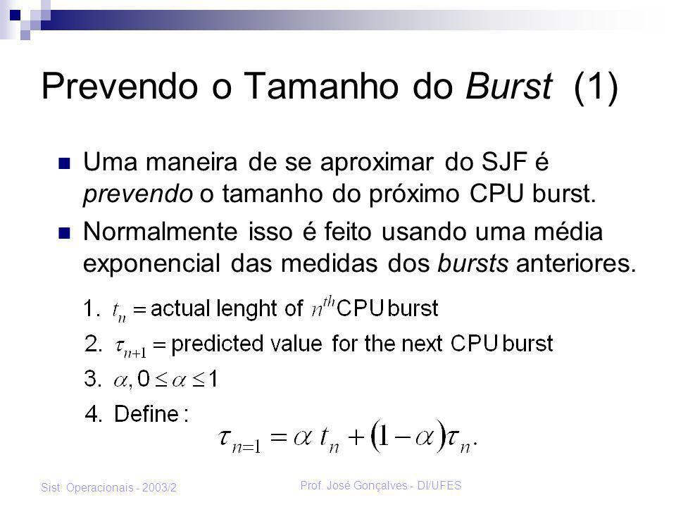 Prof. José Gonçalves - DI/UFES Sist. Operacionais - 2003/2 Prevendo o Tamanho do Burst (1) Uma maneira de se aproximar do SJF é prevendo o tamanho do
