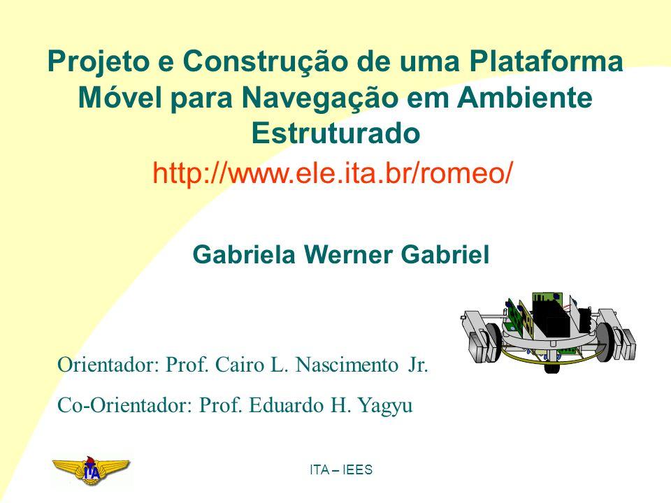 ITA – IEES Projeto e Construção de uma Plataforma Móvel para Navegação em Ambiente Estruturado Gabriela Werner Gabriel Orientador: Prof. Cairo L. Nasc