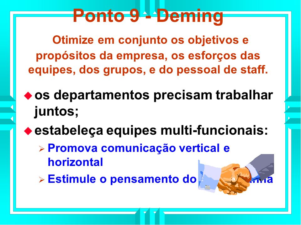 Ponto 9 - Deming Otimize em conjunto os objetivos e propósitos da empresa, os esforços das equipes, dos grupos, e do pessoal de staff.