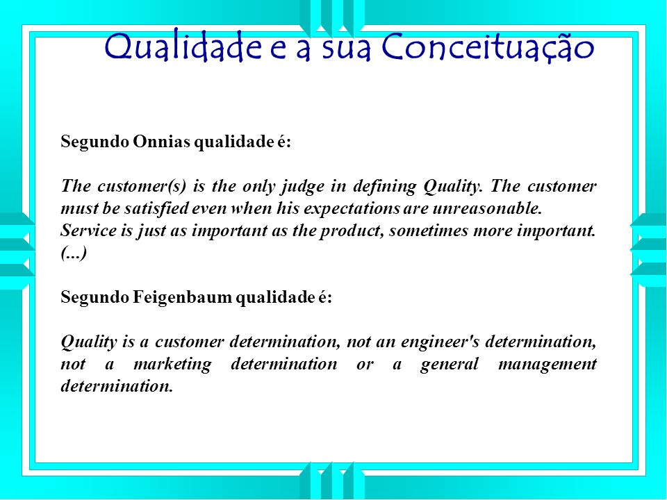 Segundo Onnias qualidade é: The customer(s) is the only judge in defining Quality. The customer must be satisfied even when his expectations are unrea