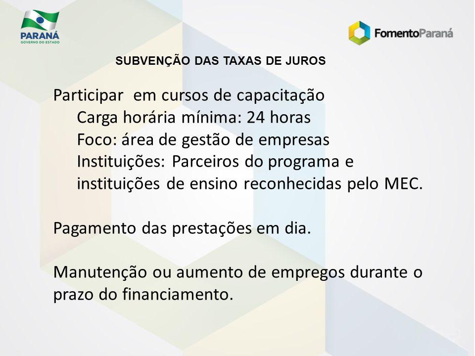SUBVENÇÃO DAS TAXAS DE JUROS Participar em cursos de capacitação Carga horária mínima: 24 horas Foco: área de gestão de empresas Instituições: Parceir