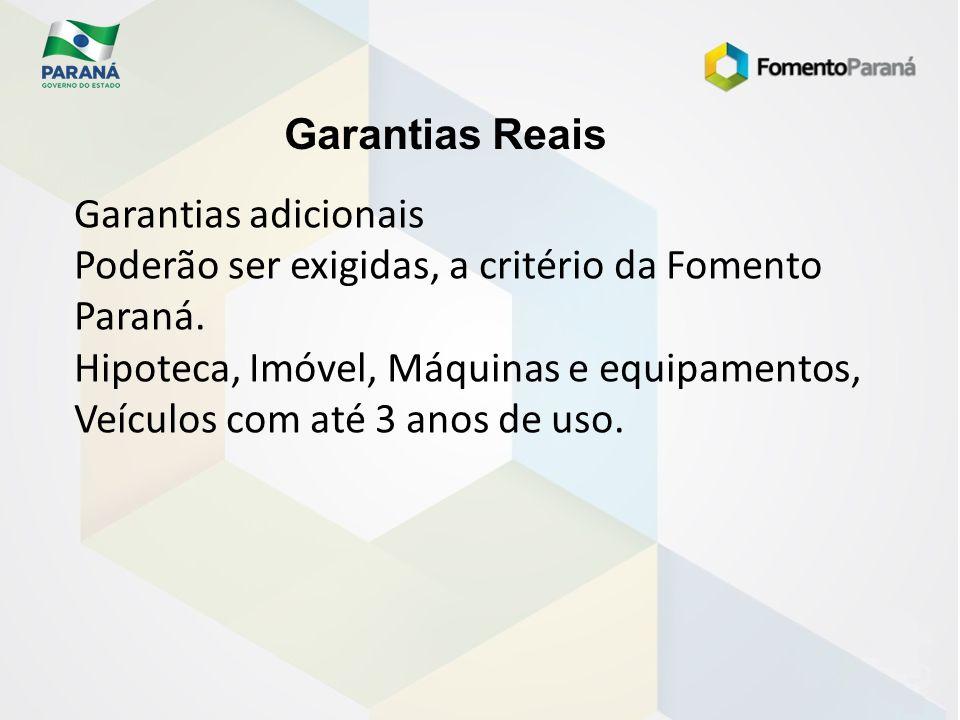 Garantias Reais Garantias adicionais Poderão ser exigidas, a critério da Fomento Paraná. Hipoteca, Imóvel, Máquinas e equipamentos, Veículos com até 3