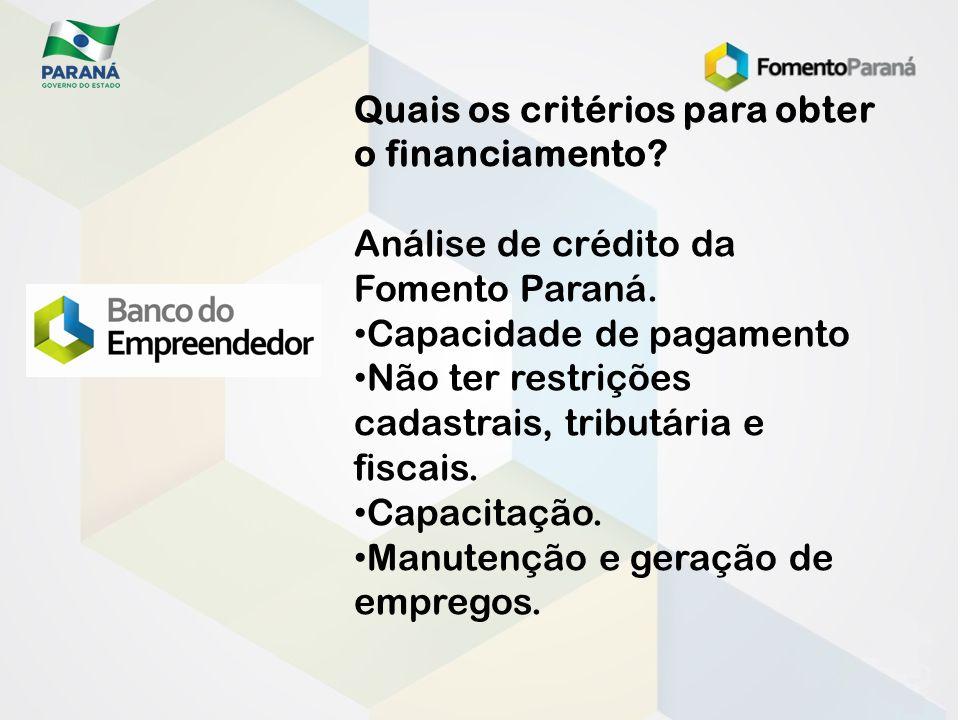 Quais os critérios para obter o financiamento? Análise de crédito da Fomento Paraná. Capacidade de pagamento Não ter restrições cadastrais, tributária