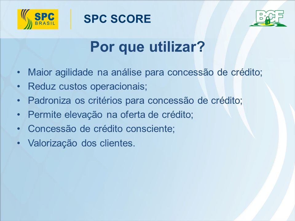 SPC SCORE Diferenciais Apresenta a probabilidade de inadimplência em duas opções de tempo: para 3 ou 12 meses; Parametrização de mensagens de acordo com definições do usuário; Possibilidade de realização de back teste; Acessível por diversos meios de acesso (internet, webservice, host a host, arquivo, call center e VT100); Acessível por diversos produtos (SPC Mix, SPC Top Física, SPC Mix+, SPC Top Física+, SPC Jurídico, SPC Master Jurídico, SPC Top Jurídico).
