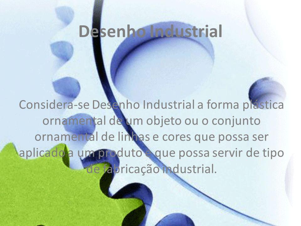 Desenho Industrial Considera-se Desenho Industrial a forma plástica ornamental de um objeto ou o conjunto ornamental de linhas e cores que possa ser a