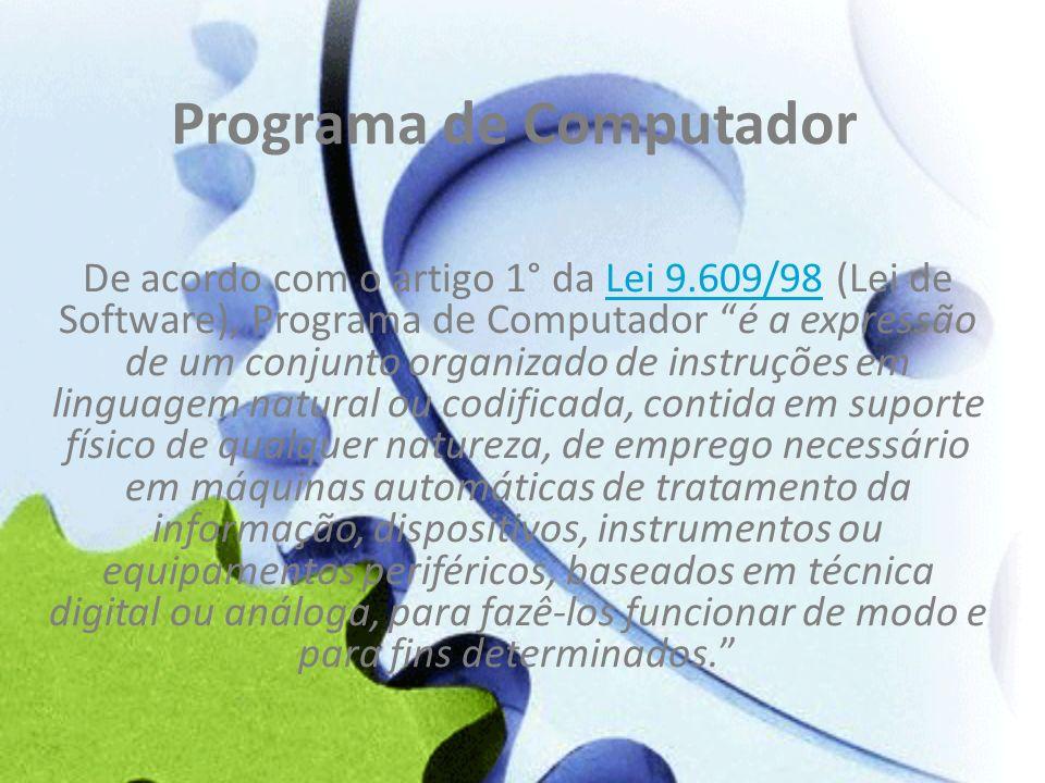 Programa de Computador De acordo com o artigo 1° da Lei 9.609/98 (Lei de Software), Programa de Computador é a expressão de um conjunto organizado de