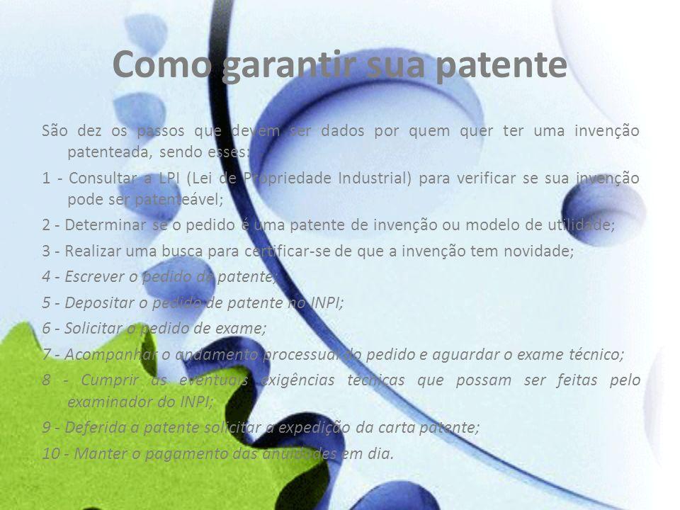 Como garantir sua patente São dez os passos que devem ser dados por quem quer ter uma invenção patenteada, sendo esses: 1 - Consultar a LPI (Lei de Pr