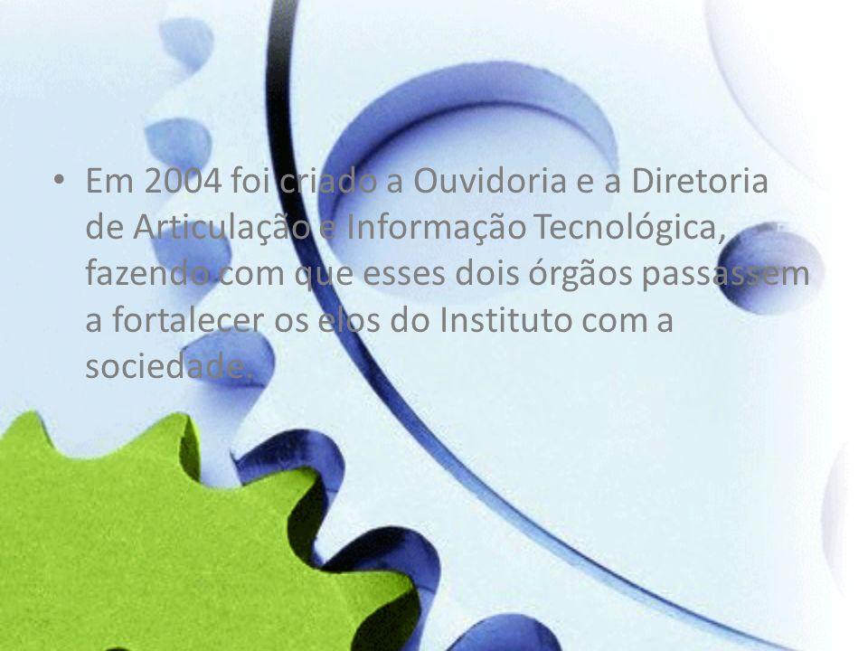 Em 2004 foi criado a Ouvidoria e a Diretoria de Articulação e Informação Tecnológica, fazendo com que esses dois órgãos passassem a fortalecer os elos