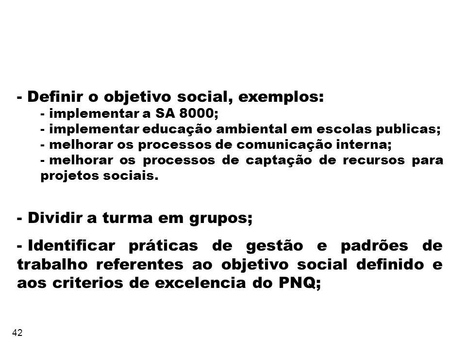 42 - Definir o objetivo social, exemplos: - implementar a SA 8000; - implementar educação ambiental em escolas publicas; - melhorar os processos de co