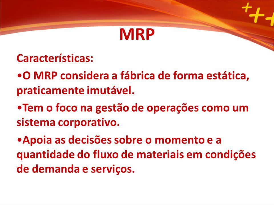 MRP Características: O MRP considera a fábrica de forma estática, praticamente imutável.