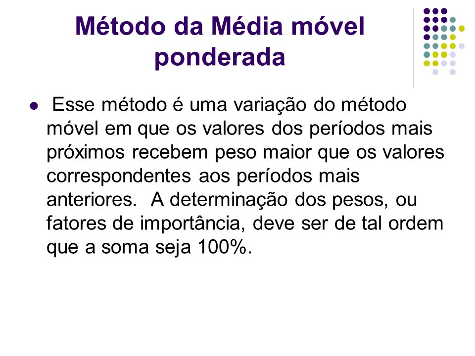 Método da Média móvel ponderada Esse método é uma variação do método móvel em que os valores dos períodos mais próximos recebem peso maior que os valo