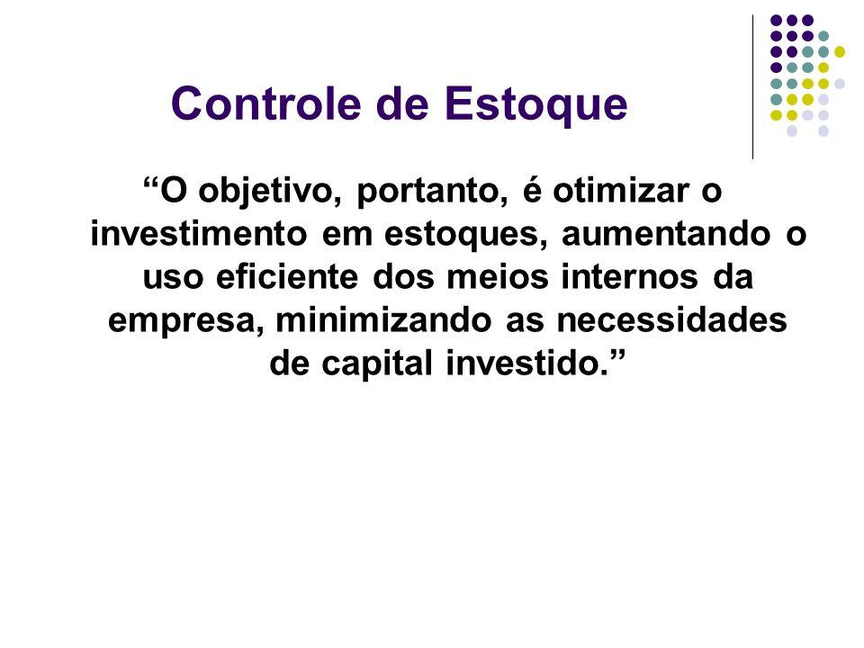 Controle de Estoque O objetivo, portanto, é otimizar o investimento em estoques, aumentando o uso eficiente dos meios internos da empresa, minimizando
