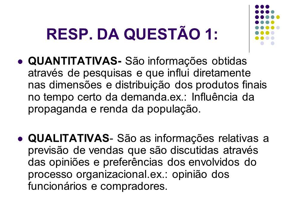 RESP. DA QUESTÃO 1: QUANTITATIVAS- São informações obtidas através de pesquisas e que influi diretamente nas dimensões e distribuição dos produtos fin