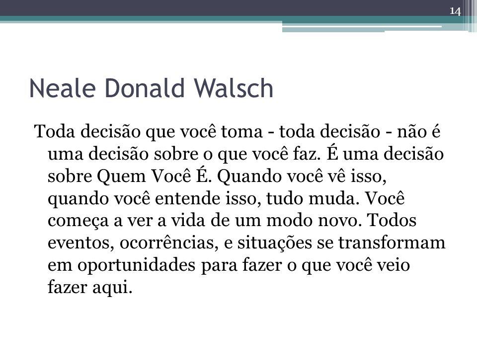 Neale Donald Walsch Toda decisão que você toma - toda decisão - não é uma decisão sobre o que você faz. É uma decisão sobre Quem Você É. Quando você v