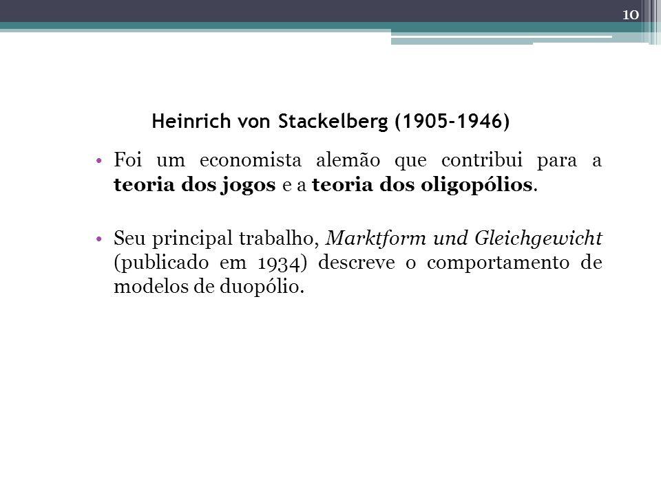 Heinrich von Stackelberg (1905-1946) Foi um economista alemão que contribui para a teoria dos jogos e a teoria dos oligopólios. Seu principal trabalho