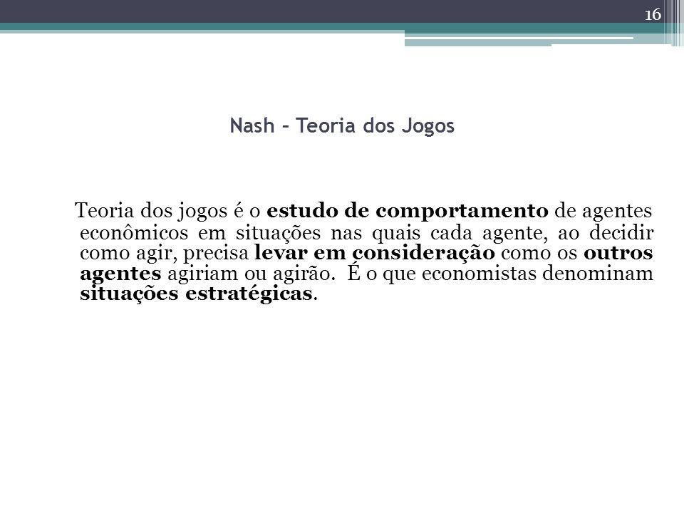 Nash – Teoria dos Jogos Teoria dos jogos é o estudo de comportamento de agentes econômicos em situações nas quais cada agente, ao decidir como agir, p