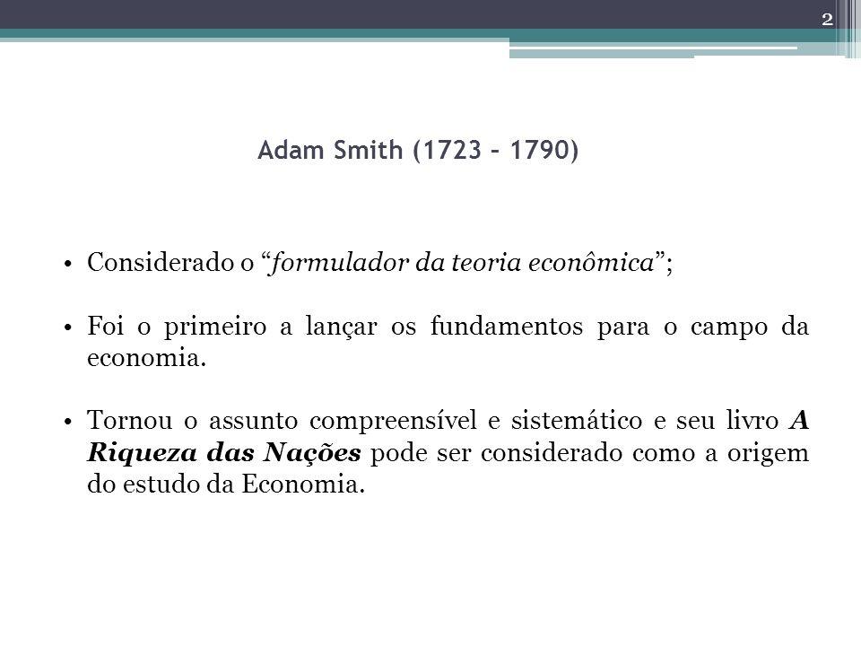 Adam Smith (1723 – 1790) Considerado o formulador da teoria econômica; Foi o primeiro a lançar os fundamentos para o campo da economia. Tornou o assun