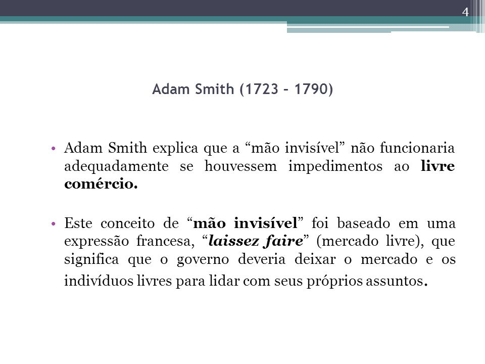Adam Smith (1723 – 1790) Adam Smith explica que a mão invisível não funcionaria adequadamente se houvessem impedimentos ao livre comércio. Este concei