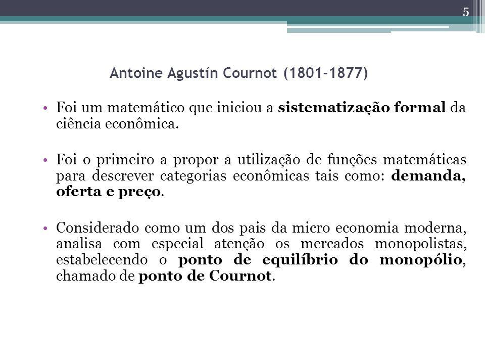 Antoine Agustín Cournot (1801-1877) Foi um matemático que iniciou a sistematização formal da ciência econômica. Foi o primeiro a propor a utilização d