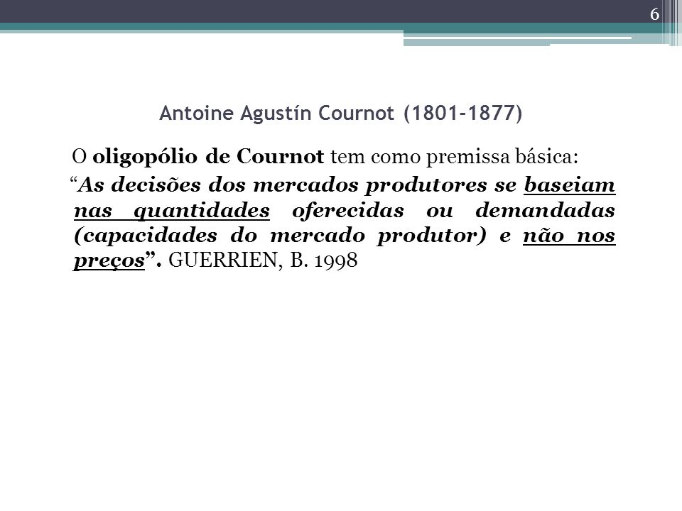 Antoine Agustín Cournot (1801-1877) O oligopólio de Cournot tem como premissa básica: As decisões dos mercados produtores se baseiam nas quantidades oferecidas ou demandadas (capacidades do mercado produtor) e não nos preços.