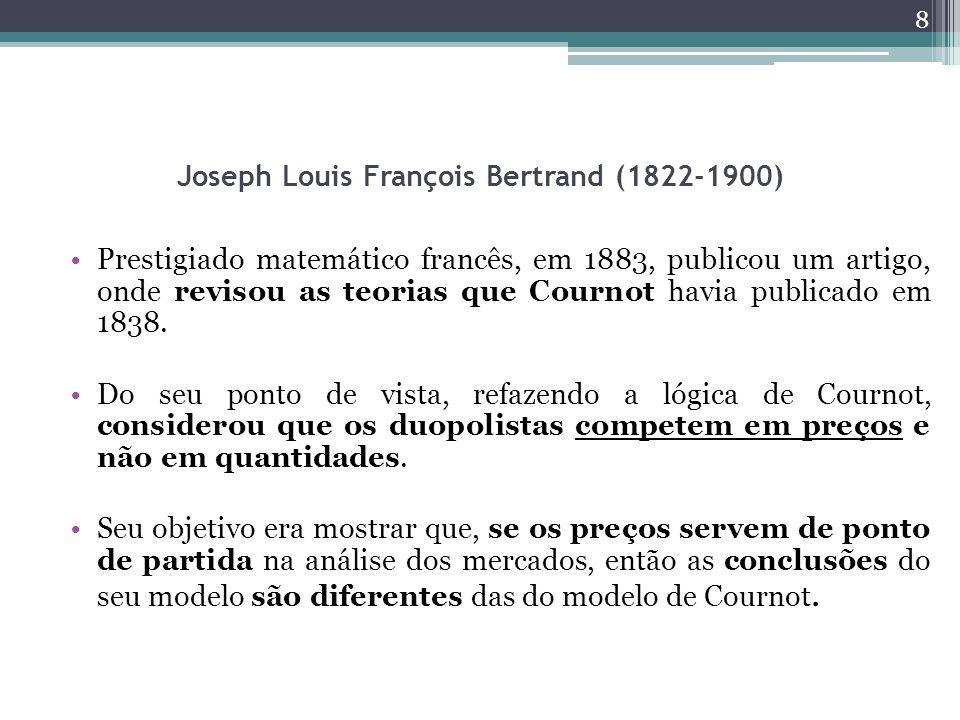 Joseph Louis François Bertrand (1822-1900) Prestigiado matemático francês, em 1883, publicou um artigo, onde revisou as teorias que Cournot havia publicado em 1838.