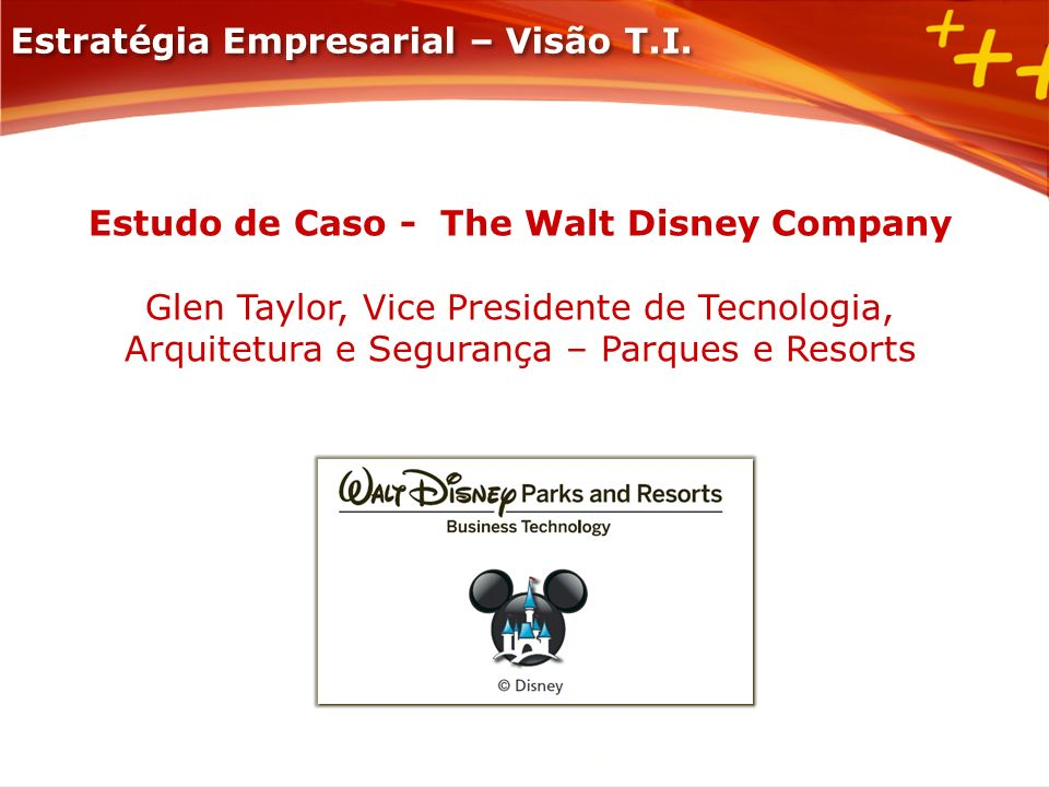 Estudo de Caso - The Walt Disney Company Glen Taylor, Vice Presidente de Tecnologia, Arquitetura e Segurança – Parques e Resorts Estratégia Empresaria