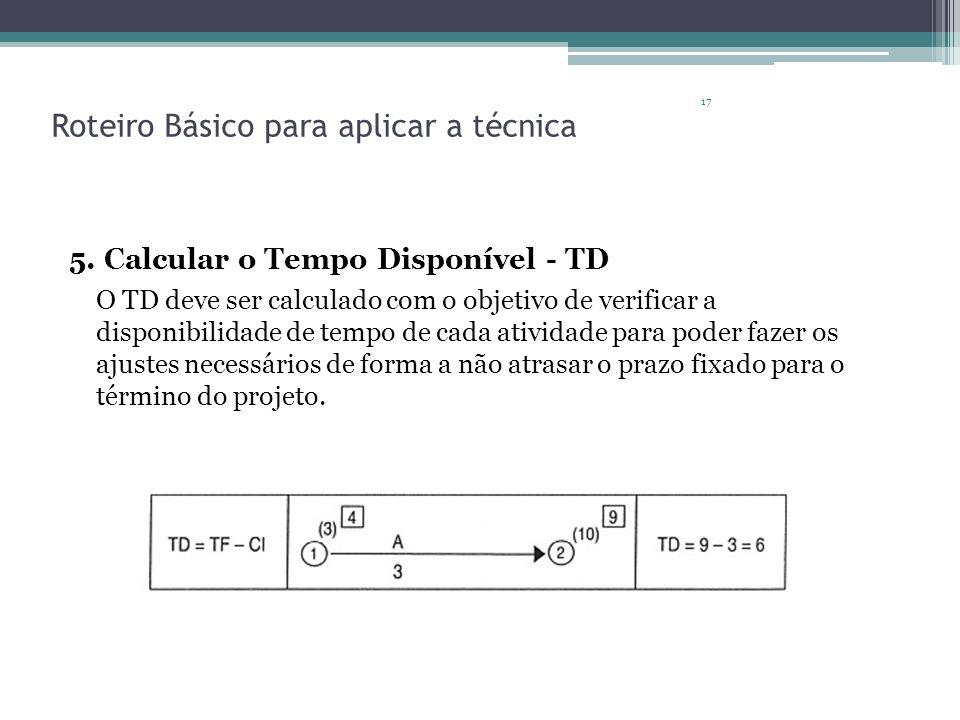 17 Roteiro Básico para aplicar a técnica 5. Calcular o Tempo Disponível - TD O TD deve ser calculado com o objetivo de verificar a disponibilidade de