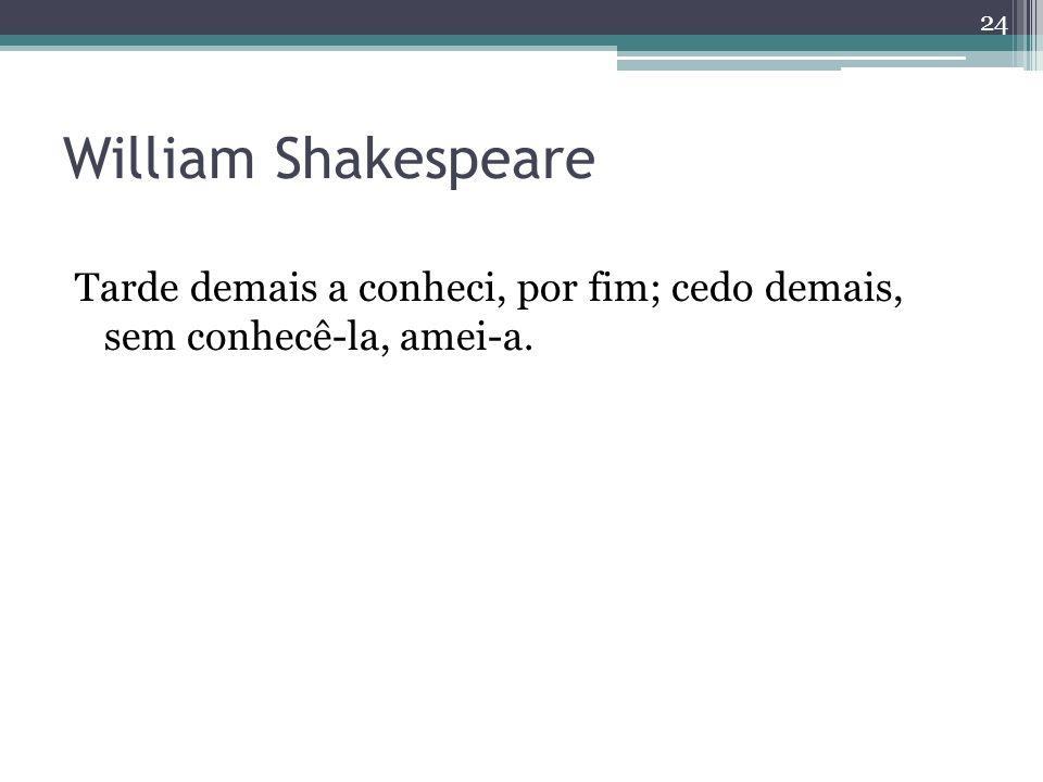 William Shakespeare Tarde demais a conheci, por fim; cedo demais, sem conhecê-la, amei-a. 24