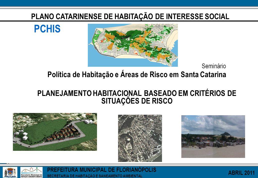 PREFEITURA MUNICIPAL DE FLORIANÓPOLIS SECRETARIA DE HABITAÇÃO E SANEAMENTO AMBIENTAL ABRIL 2011 PLANO CATARINENSE DE HABITAÇÃO DE INTERESSE SOCIAL PCH