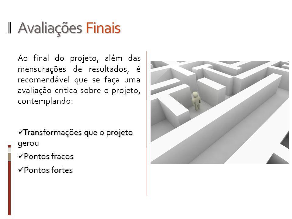 Avaliações Finais Ao final do projeto, além das mensurações de resultados, é recomendável que se faça uma avaliação crítica sobre o projeto, contempla
