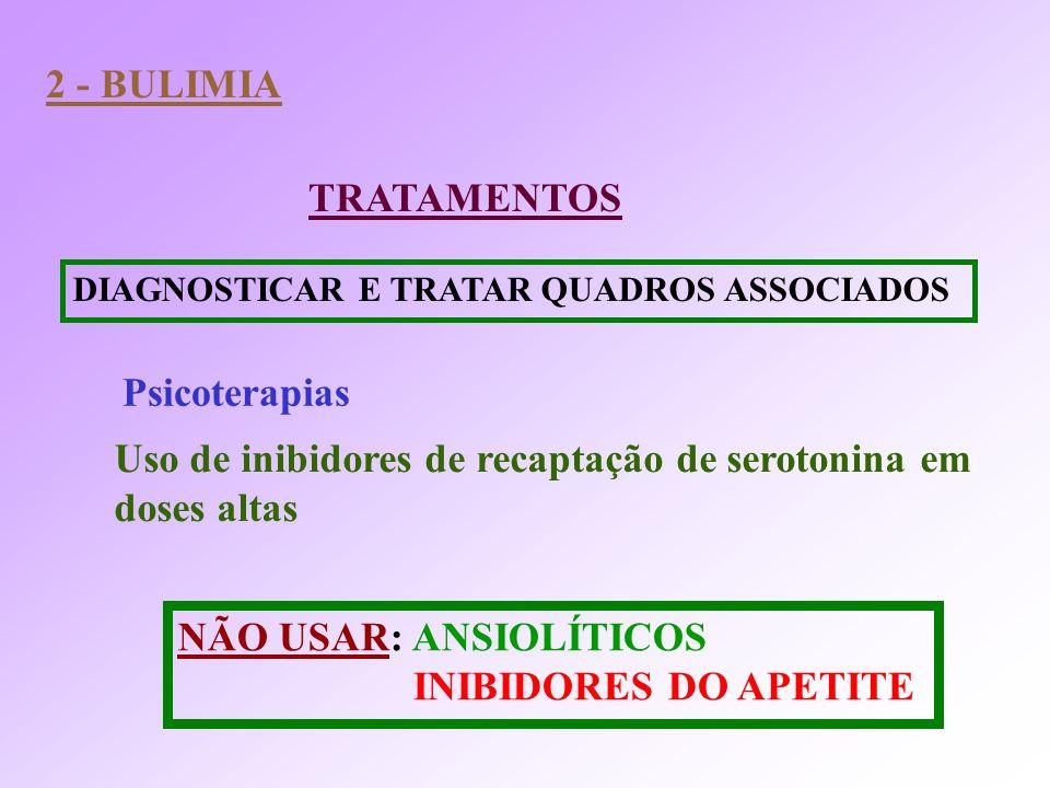 TRATAMENTOS 2 - BULIMIA DIAGNOSTICAR E TRATAR QUADROS ASSOCIADOS Psicoterapias Uso de inibidores de recaptação de serotonina em doses altas NÃO USAR: