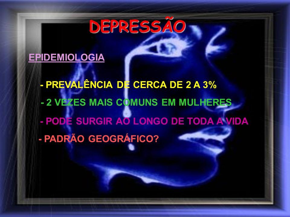 DEPRESSÃO EPIDEMIOLOGIA - PREVALÊNCIA DE CERCA DE 2 A 3% - 2 VEZES MAIS COMUNS EM MULHERES - PODE SURGIR AO LONGO DE TODA A VIDA - PADRÃO GEOGRÁFICO?