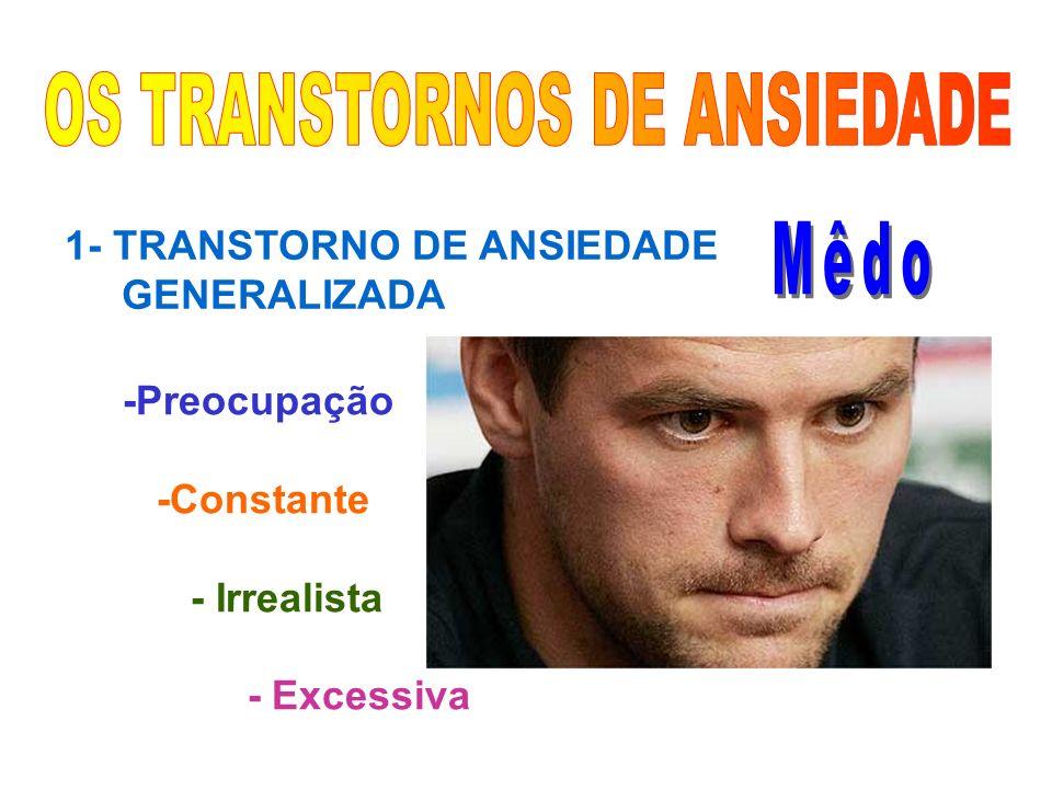 1- TRANSTORNO DE ANSIEDADE GENERALIZADA -Preocupação -Constante - Irrealista - Excessiva