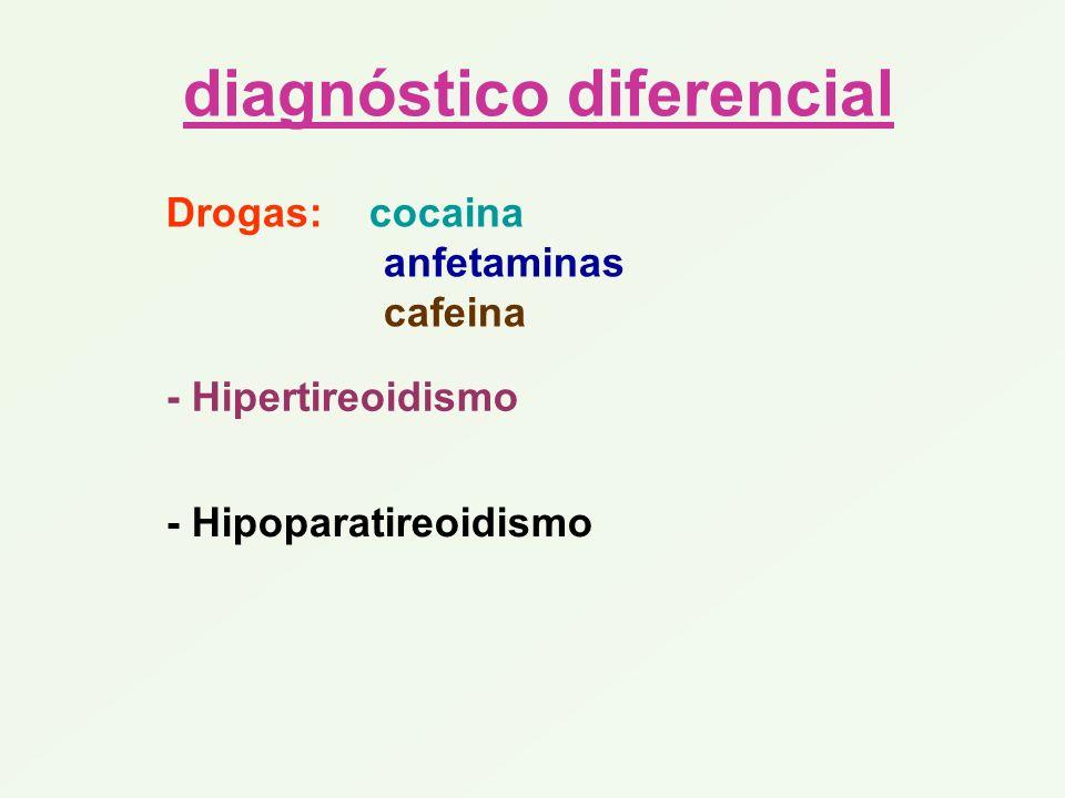 diagnóstico diferencial Drogas: cocaina anfetaminas cafeina - Hipertireoidismo - Hipoparatireoidismo